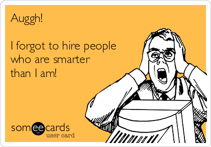 auggh-i-forgot-to-hire-people-who-are-smarter-than-i-am