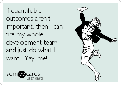 if-quantifiable-outcomes-arent-important-then-i-can-fire-my-whole-development-team-and-just-do-what-i-want-yay-me-7dc56